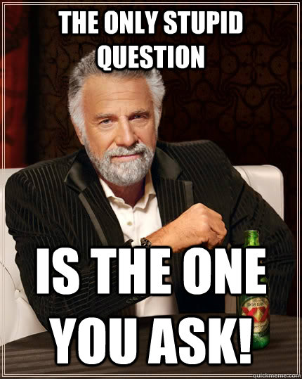 the only stupid question is the one you ask! - the only stupid question is the one you ask!  The Most Interesting Man In The World