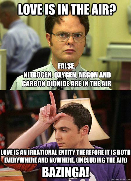 Love is in the air? False.  nitrogen, oxygen, argon and carbon dioxide are in the air bazinga! love is an irrational entity therefore it is both everywhere and nowhere. (including the air) - Love is in the air? False.  nitrogen, oxygen, argon and carbon dioxide are in the air bazinga! love is an irrational entity therefore it is both everywhere and nowhere. (including the air)  Schrute vs. Sheldon