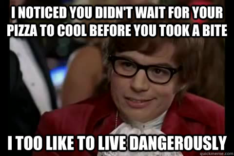 I noticed you didn't wait for your pizza to cool before you took a bite i too like to live dangerously - I noticed you didn't wait for your pizza to cool before you took a bite i too like to live dangerously  Dangerously - Austin Powers