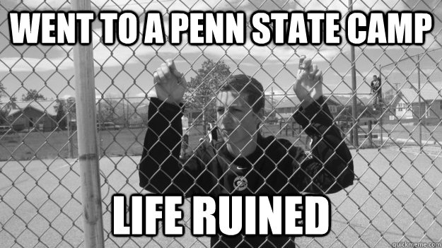 went to a penn state camp life ruined  Penn State