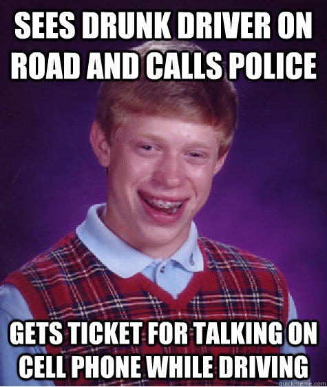 sees drunk driver on road and calls police gets ticket for talking on cell phone while driving - sees drunk driver on road and calls police gets ticket for talking on cell phone while driving  Bad Luck Brian