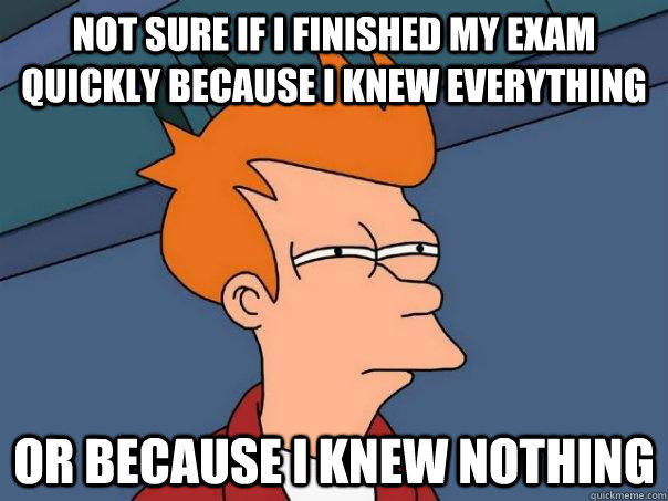 Not sure if I finished my exam quickly because I knew everything Or because I knew nothing - Not sure if I finished my exam quickly because I knew everything Or because I knew nothing  Futurama Fry