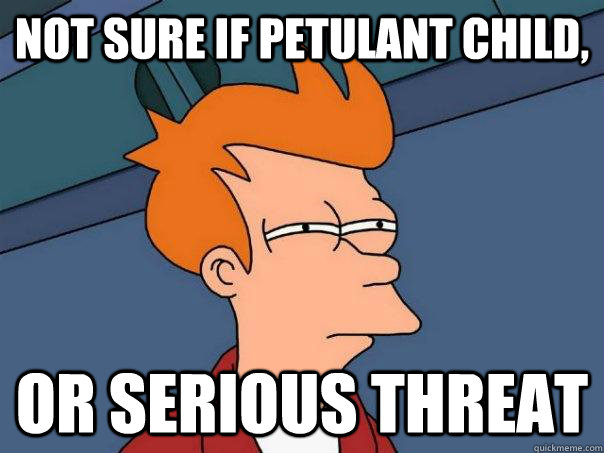 Not sure if petulant child, Or serious threat - Not sure if petulant child, Or serious threat  Futurama Fry