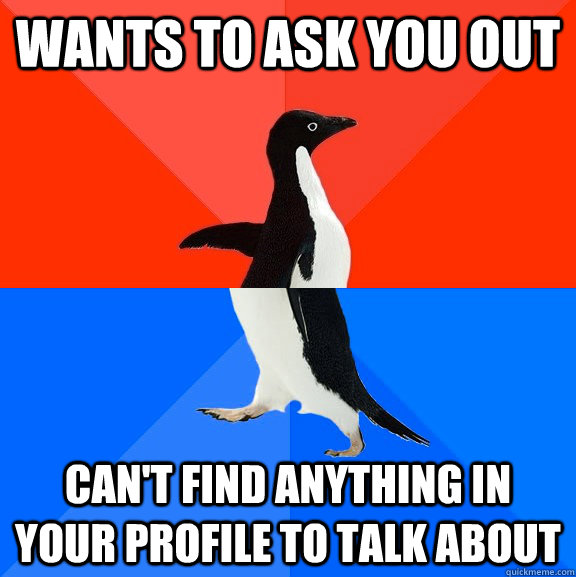 Wants to ask you out Can't find anything in your profile to talk about - Wants to ask you out Can't find anything in your profile to talk about  Socially Awesome Awkward Penguin