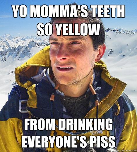 Yo momma's teeth so yellow from drinking everyone's piss  Bear Grylls