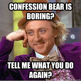 Confession bear is boring? tell me what you do again? - Confession bear is boring? tell me what you do again?  Creepy Wonka