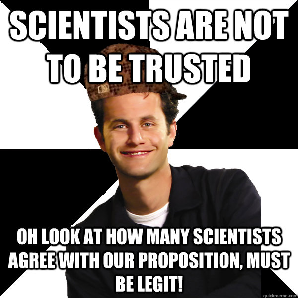 Scientists are not to be trusted Oh look at how many scientists agree with our proposition, must be legit! - Scientists are not to be trusted Oh look at how many scientists agree with our proposition, must be legit!  Scumbag Christian