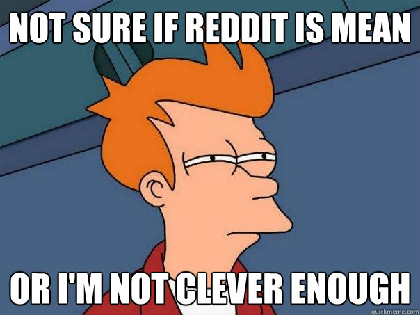 Not sure if reddit is mean or i'm not clever enough - Not sure if reddit is mean or i'm not clever enough  Futurama Fry
