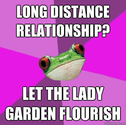 Long distance relationship? let the lady garden flourish - Long distance relationship? let the lady garden flourish  Foul Bachelorette Frog
