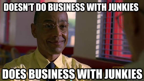 Doesn't do business with junkies Does business with junkies