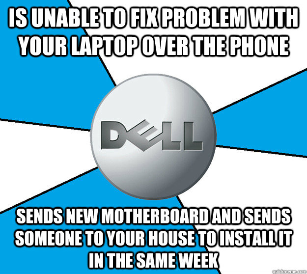 Is unable to fix problem with your laptop over the phone sends new motherboard and sends someone to your house to install it in the same week  Good Guy Dell