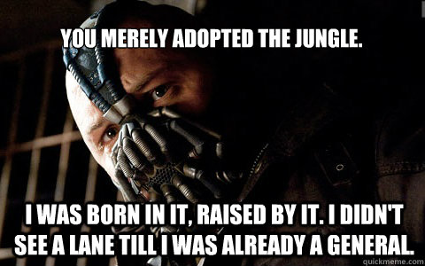 you merely adopted the jungle. i was born in it, raised by it. i didn't see a lane till i was already a general.