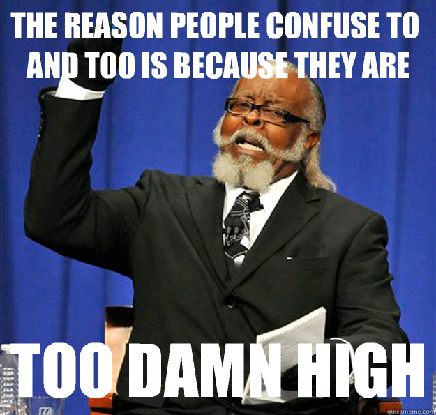 The reason people confuse to and too is because they are too damn high - The reason people confuse to and too is because they are too damn high  Jimmy McMillan