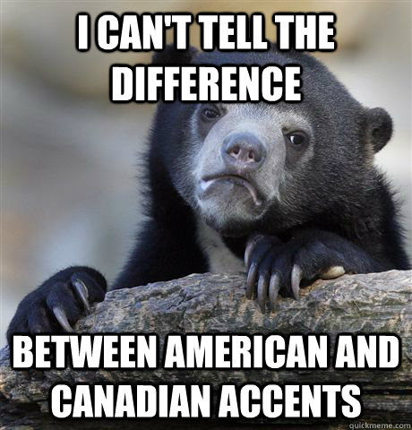 I can't tell the difference between American and Canadian accents - I can't tell the difference between American and Canadian accents  Confession Bear