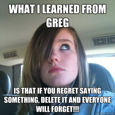 What I learned from Greg  is that if you regret saying something, delete it and everyone will forget!!!  Hypocritical Onision Fangirl