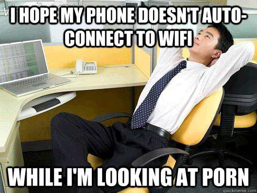 I hope my phone doesn't auto-connect to wifi while i'm looking at porn - I hope my phone doesn't auto-connect to wifi while i'm looking at porn  Office Thoughts
