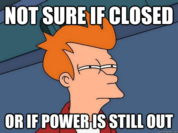 Not sure if closed Or if power is still out - Not sure if closed Or if power is still out  Futurama Fry