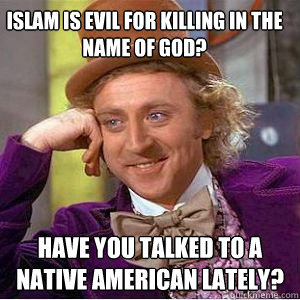 Islam is EVIL for killing in the name of God? Have you talked to a Native American lately?  willy wonka