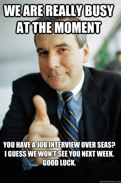 We are really busy at the moment You have a job interview over seas? I guess we won't see you next week.  Good luck. - We are really busy at the moment You have a job interview over seas? I guess we won't see you next week.  Good luck.  Good Guy Boss
