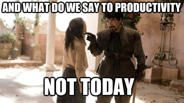 and what do we say to productivity Not Today - and what do we say to productivity Not Today  Arya not today