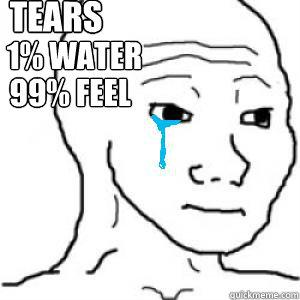 Tears 1% water  99% Feel - Tears 1% water  99% Feel  I know that feel