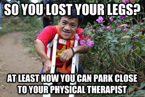 So you lost your legs? at least now you can park close to your physical therapist - So you lost your legs? at least now you can park close to your physical therapist  Optimistic Midget