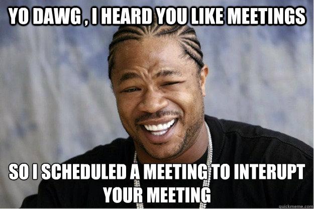 Funny Memes About Work Meetings : Yo dawg i heard you like meetings so scheduled a