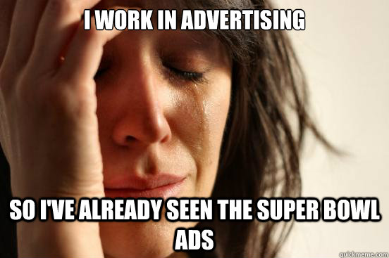 I work in advertising so I've already seen the super bowl ads - I work in advertising so I've already seen the super bowl ads  First World Problems
