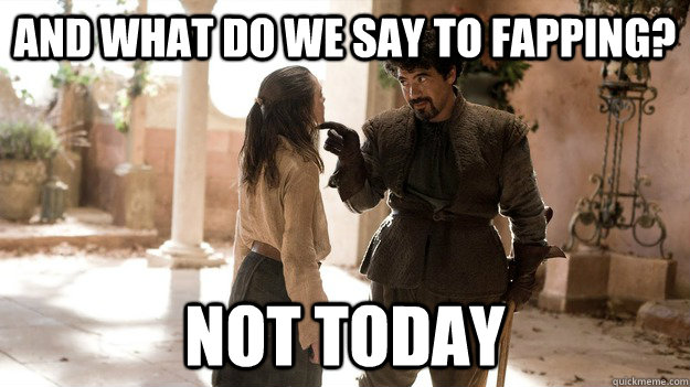 And what do we say to fapping? Not today - And what do we say to fapping? Not today  Syrio Not Today