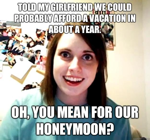 Told my girlfriend we could probably afford a vacation in about a year. Oh, you mean for our honeymoon? - Told my girlfriend we could probably afford a vacation in about a year. Oh, you mean for our honeymoon?  Overly Attached Girlfriend