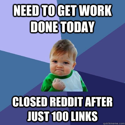 Need to get work done today Closed Reddit after just 100 links - Need to get work done today Closed Reddit after just 100 links  Success Kid