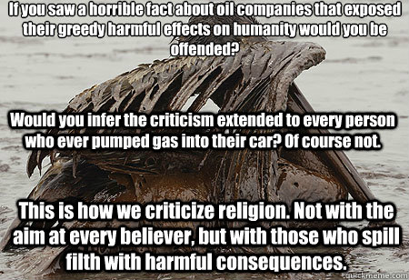 If you saw a horrible fact about oil companies that exposed their greedy harmful effects on humanity would you be offended?  Would you infer the criticism extended to every person who ever pumped gas into their car? Of course not. This is how we criticize - If you saw a horrible fact about oil companies that exposed their greedy harmful effects on