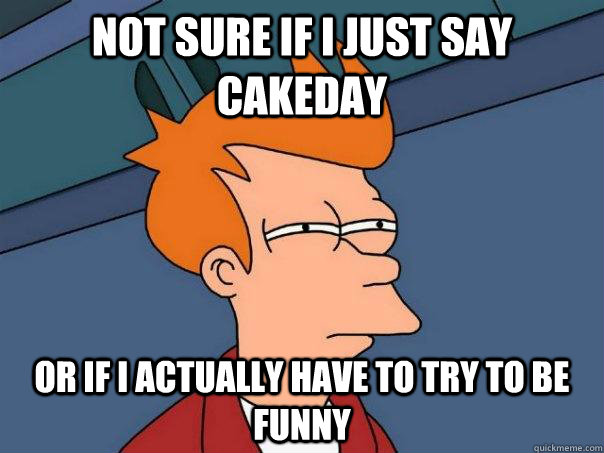 Not sure if I just say cakeday or if I actually have to try to be funny - Not sure if I just say cakeday or if I actually have to try to be funny  Futurama Fry