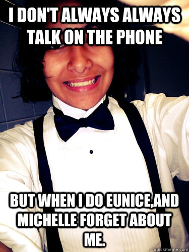 I don't always always talk on the phone  but when I do eunice,and michelle forget about me. - I don't always always talk on the phone  but when I do eunice,and michelle forget about me.  Misc