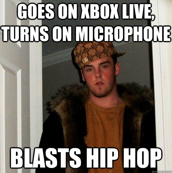 Goes on Xbox Live, turns on microphone blasts hip hop - Goes on Xbox Live, turns on microphone blasts hip hop  Scumbag Steve
