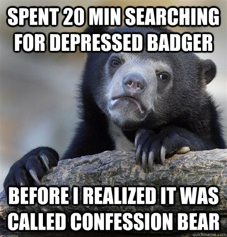 SPENT 20 MIN SEARCHING FOR DEPRESSED BADGER BEFORE I REALIZED IT WAS CALLED CONFESSION BEAR - SPENT 20 MIN SEARCHING FOR DEPRESSED BADGER BEFORE I REALIZED IT WAS CALLED CONFESSION BEAR  Confession Bear