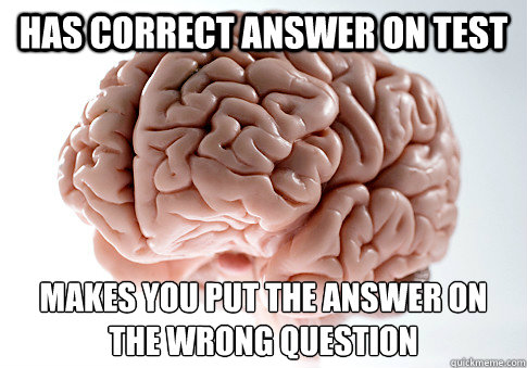 Has correct answer on test makes you put the answer on the wrong question - Has correct answer on test makes you put the answer on the wrong question  Scumbag Brain