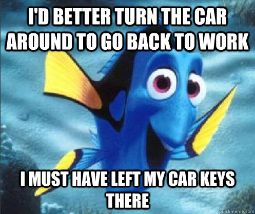 I'd better turn the car around to go back to work I must have left my car keys there - I'd better turn the car around to go back to work I must have left my car keys there  optimistic dory