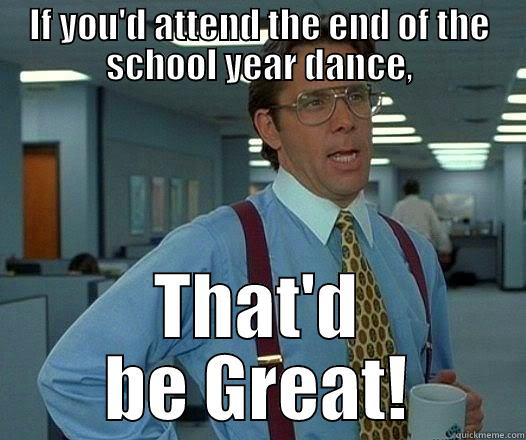 IF YOU'D ATTEND THE END OF THE SCHOOL YEAR DANCE, THAT'D BE GREAT! Office Space Lumbergh