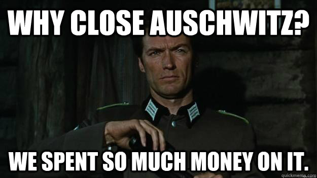 Why close Auschwitz? We Spent so much money on it. - Why close Auschwitz? We Spent so much money on it.  Misc