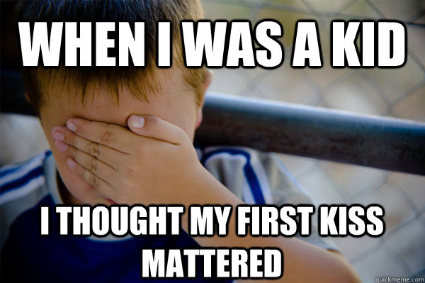 WHEN I WAS A KID I thought my first kiss mattered - WHEN I WAS A KID I thought my first kiss mattered  Confession kid