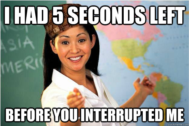 I had 5 seconds left before you interrupted me - I had 5 seconds left before you interrupted me  Scumbag Teacher