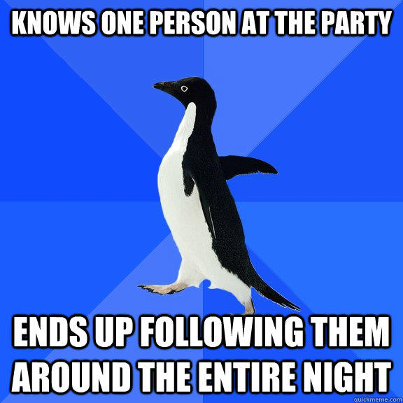 Knows one person at the party Ends up following them around the entire night - Knows one person at the party Ends up following them around the entire night  Socially Awkward Penguin