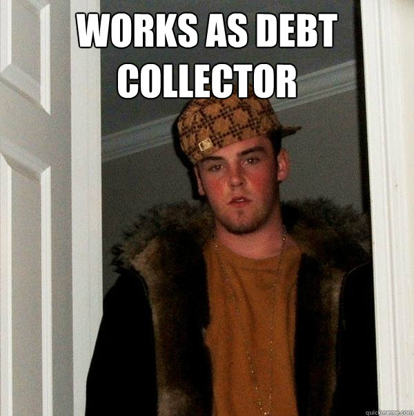 Works As Debt Collector Scumbag Steve Quickmeme