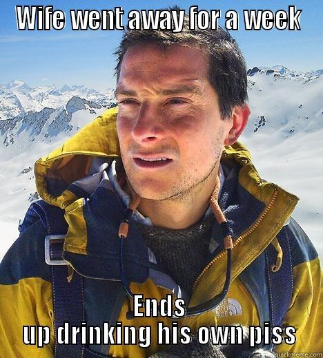 WIFE WENT AWAY FOR A WEEK ENDS UP DRINKING HIS OWN PISS Bear Grylls