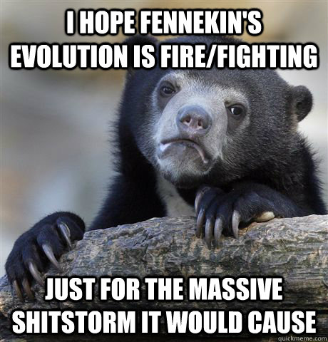 I hope Fennekin's evolution is fire/fighting just for the massive shitstorm it would cause - I hope Fennekin's evolution is fire/fighting just for the massive shitstorm it would cause  Confession Bear