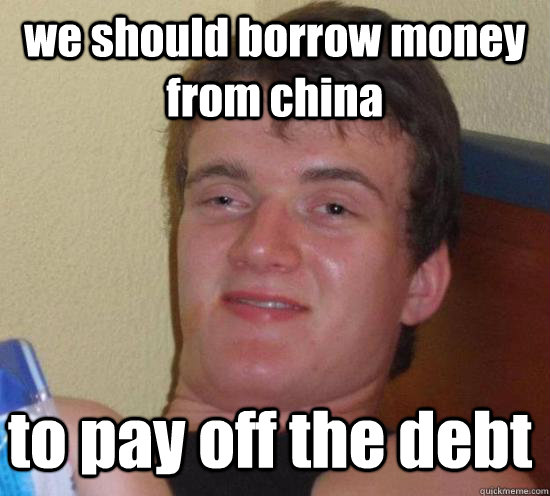 we should borrow money from china to pay off the debt - we should borrow money from china to pay off the debt  10 Guy