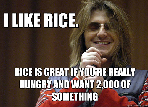 I like rice. Rice is great if you're really hungry and want 2,000 of something - I like rice. Rice is great if you're really hungry and want 2,000 of something  Mitch Hedberg Meme