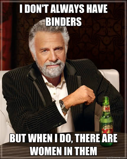 I don't always have binders But When I do, There are women in them - I don't always have binders But When I do, There are women in them  The Most Interesting Man In The World
