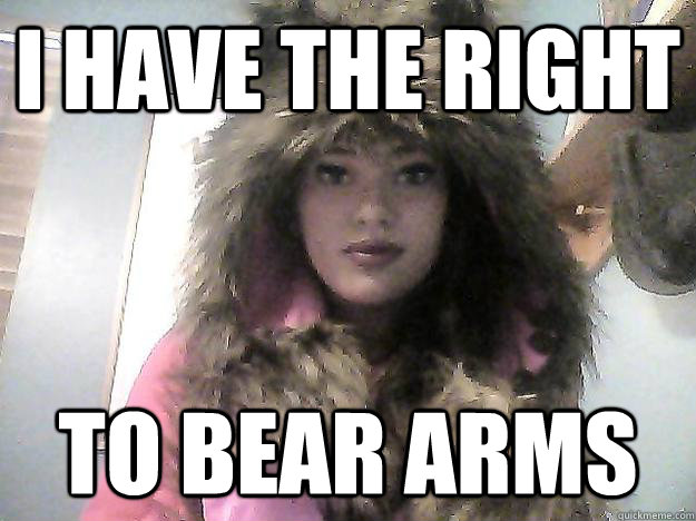 f10d8c8d71c7c3e3d50b06450c865ee7b8d4acc3475a4bab9251d7df98811eff i have the right to bear arms grizzly bitch quickmeme,The Right To Bear Arms Meme